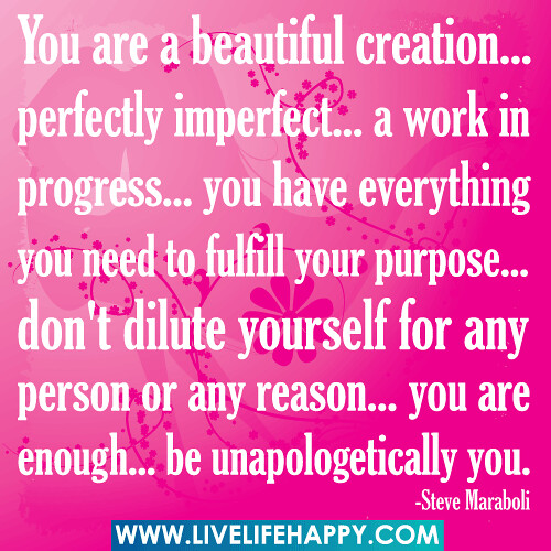 You are a beautiful creation... perfectly imperfect... a work in progress... you have everything you need to fulfill your purpose... don't dilute yourself for any person or any reason... you are enough... be unapologetically you.