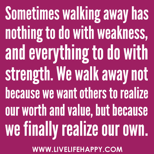 "‎""Sometimes walking away has nothing to do with weakness, and everything to do with strength. We walk away not because we want others to realize our worth and value, but because we finally realize our own."" -Robert Tew"