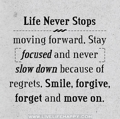 Life never stops moving forward. Stay focused ...