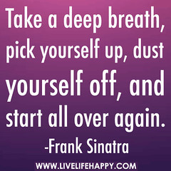 Take a deep breath, pick yourself up, dust you...