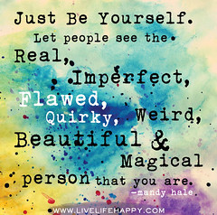 Just be yourself. Let people see the real, imp...