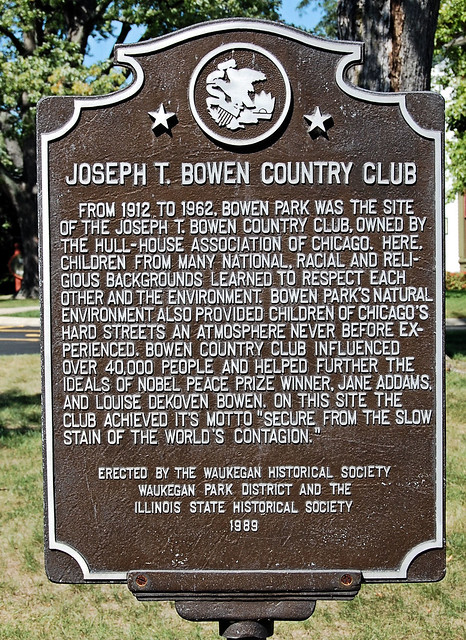 "Joseph T. Bowen Country Club, From 1912 to 1962, Bowen Park was the site of the Joweph T. Bowen Country Club, owned by the Hull-House Association of Chicago.  Here Children from many national, racial, and religious backgrounds learned to respect each other and the environment. Bowen Park's natural environment also provided children of Chicago's hard streets an atmosphere never before experienced.  Bowen country club influenced over 40,000 people and helped further the ideals of Nobel Peace Prize Winner, Jane Addams and Louise Dekoven Bowen.  On this site the club achieved its motto ""Secure from the slow stain of the world's contagion.""  Erected by the Waukegan Historical Society, Waukegan Park District and the Illinois State Historical Society 1989."