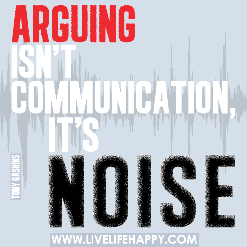 Arguing isn't communicating, it's noise. -Tony Gaskins