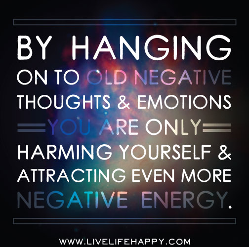 By hanging on to old negative thoughts and emotions you are only harming yourself and attracting even more negative energy.