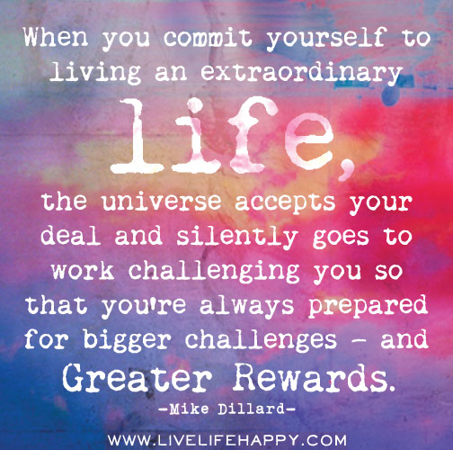 When you commit yourself to living an extraordinary life, the universe accepts your deal and silently goes to work challenging you so that you're always prepared for bigger challenges — and greater rewards.