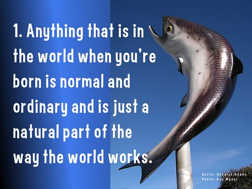 1. Anything that is in the world when you're born is normal and ordinary and is just a natural part of the way the world works.  @ Douglas Adams