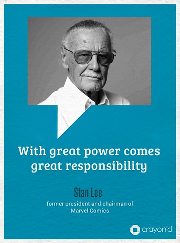 WIth great power comes great responsibility. - Stan Lee