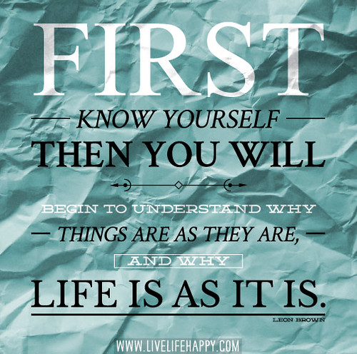 First know yourself, then you will begin to understand why things are as they are, and why life is as it is. -Leon Brown