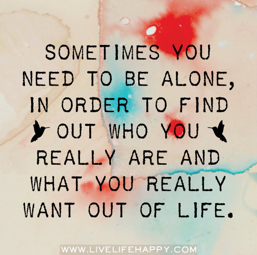 Sometimes you need to be alone, in order to find out who you really are and what you really want out of life.