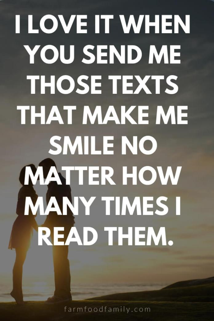 Cute, Funny, and Sweet Love Quotes For Him   I love it when you send me those texts that make me smile no matter how many times I read them.