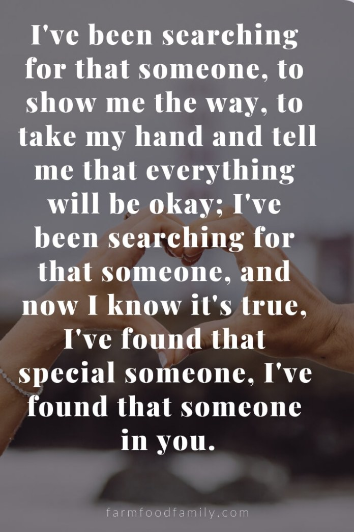 Cute, Funny, and Sweet Love Quotes For Him   I've been searching for that someone, to show me the way, to take my hand and tell me that everything will be okay; I've been searching for that someone, and now I know it's true, I've found that special someone, I've found that someone in you.