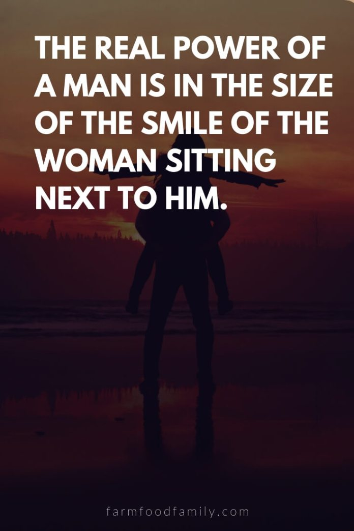 Cute, Funny, and Sweet Love Quotes For Him   The real power of a man is in the size of the smile of the woman sitting next to him.