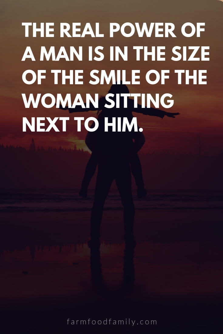 Cute, Funny, and Sweet Love Quotes For Him | The real power of a man is in the size of the smile of the woman sitting next to him.