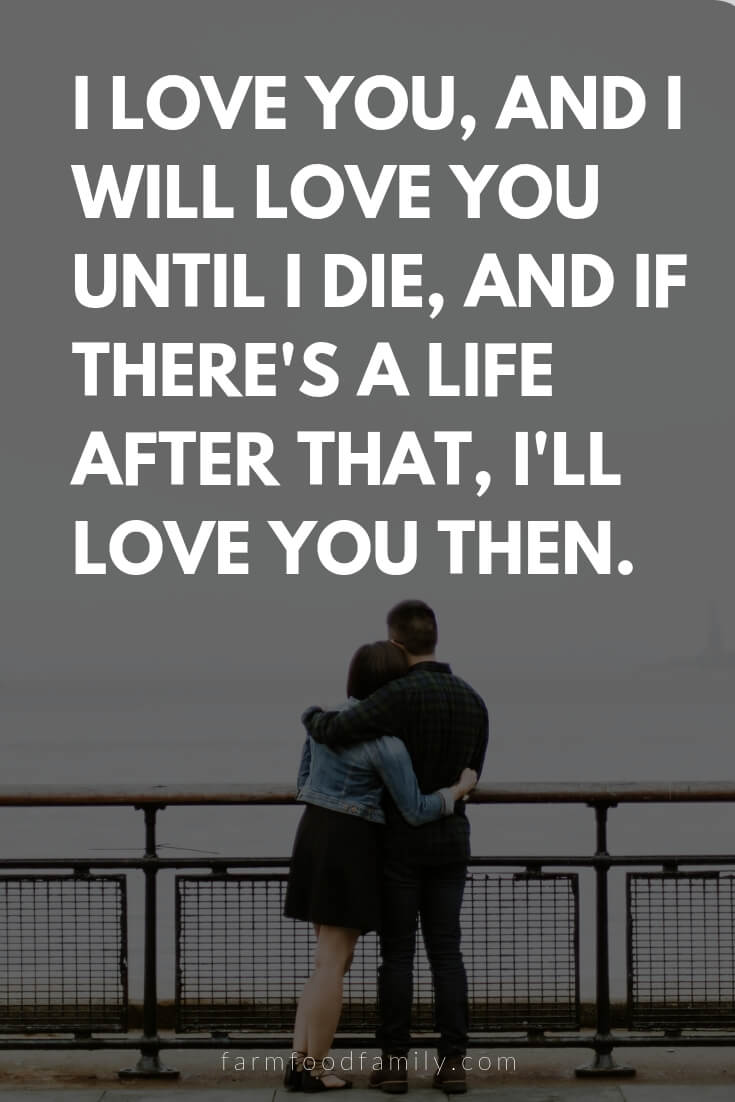 Cute, Funny, and Sweet Love Quotes For Him | I love you, and I will love you until I die, and if there's a life after that, I'll love you then.