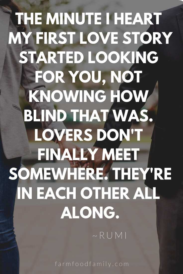 Cute, Funny, and Sweet Love Quotes For Him | The minute I heart my first love story started looking for you, not knowing how blind that was. Lovers don't finally meet somewhere. They're in each other all along.