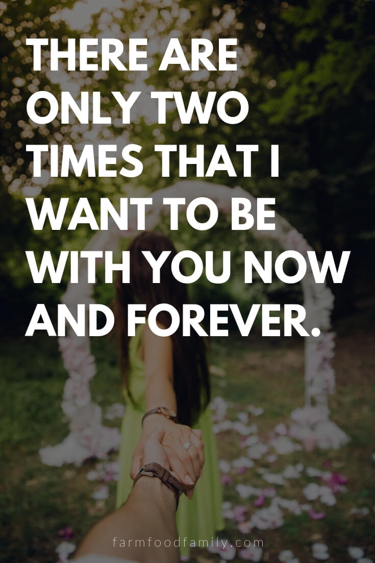 Cute, Funny, and Sweet Love Quotes For Him | There are only two times that I want to be with you now and forever.