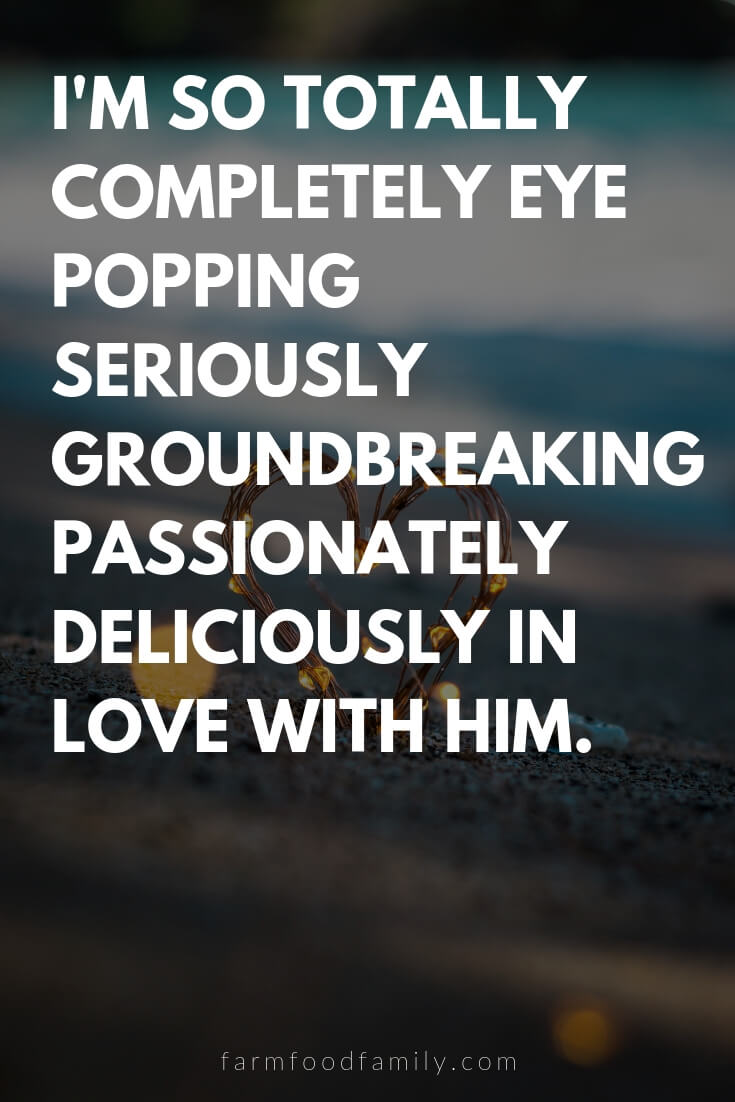 Cute, Funny, and Sweet Love Quotes For Him | I'm so totally completely eye popping seriously groundbreaking passionately deliciously in love with him.