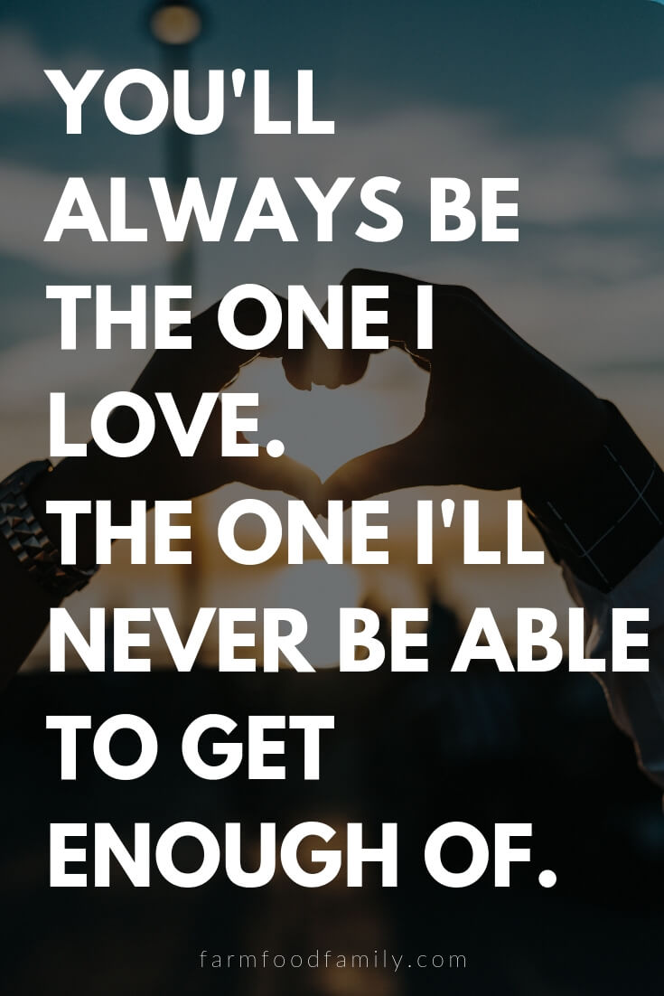 Cute, Funny, and Sweet Love Quotes For Him | You'll always be the one I love. The one I'll never be able to get enough of.