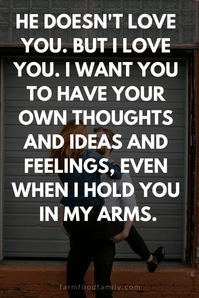 Cute, Funny, and Sweet Love Quotes For Him   He doesn't love you. But I love you. I want you to have your own thoughts and ideas and feelings, even when I hold you in my arms.