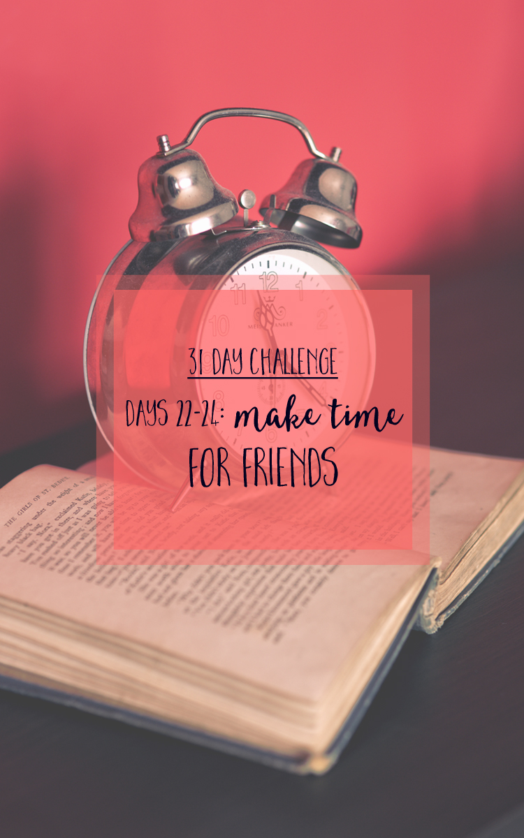31 day challenge to building relationships with your loved ones - Make time for friends (via farm girl big city)