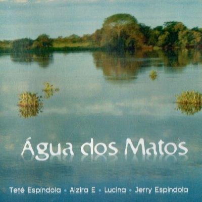 """""""Água dos Matos"""", de Tetê Espíndola, Alzira E, Lucina e Jerry Espíndola, resultou de uma expedição musical pelos rios Cuiabá e Paraguai"""