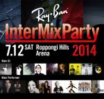 Ray-Ban® InterMix Party 2014 7/12 (Sat)六本木ヒルズアリーナにて開催!