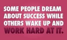 Some people dream about success while others wake up and work hard at it!