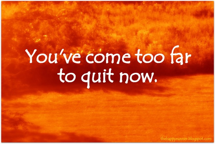 You've come too far to quit now.