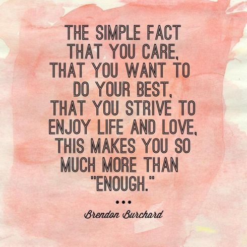 The simple fact that you care, that you want to do your best, that you strive to enjoy life and love, this makes you so much more than 'enough'.