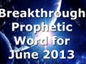 Breakthrough Prophetic Word for June 2013 (Video)