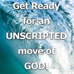 Get Ready for an Unscripted Move of God!