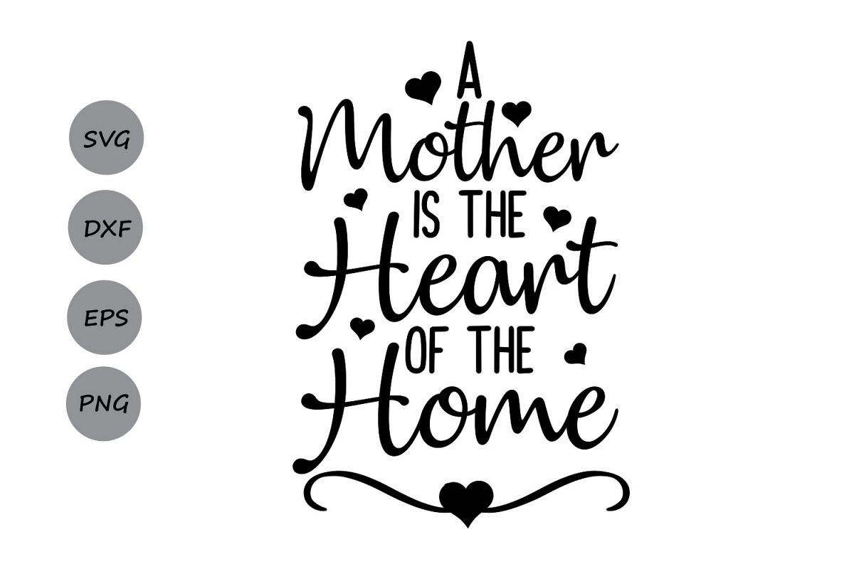 A Mother Is The Heart Of The Home Svg Mother S Day Svg
