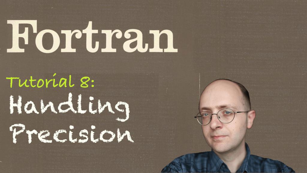 [Fortran Tuto 8] Handling Precision