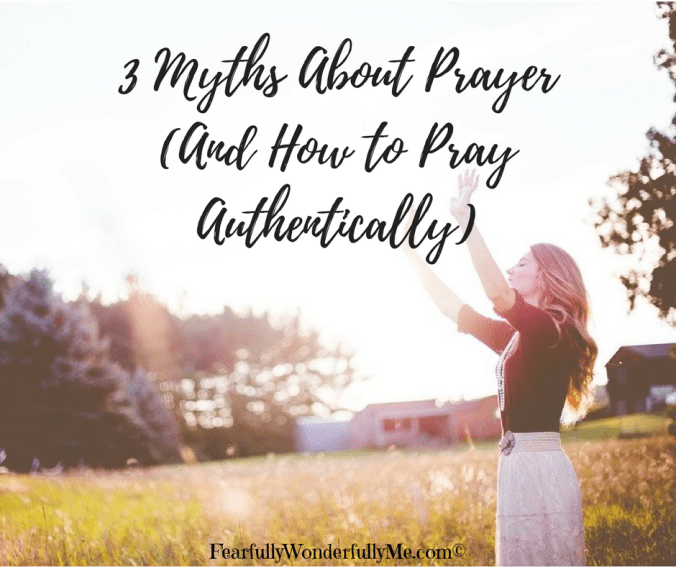 3 Myths About Prayer and How to Pray Authentically