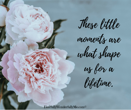 These little moments are what shape us for a lifetime.