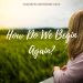 How Do We Begin Again?