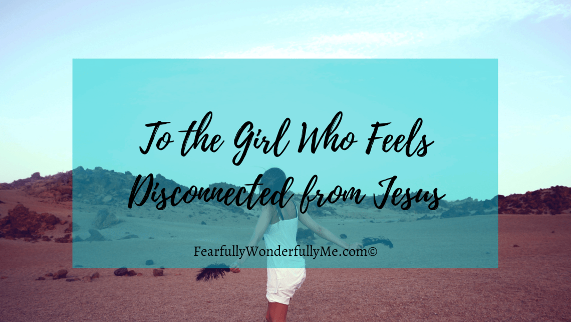To the Girl Who Feels Disconnected from Jesus