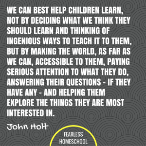 We can best help children learn, not by deciding what we think they should learn and thinking of ingenious ways to teach it to them, but by making the world, as far as we can, accessible to them, paying serious attention to what they do, answering their questions -- if they have any -- and helping them explore the things they are most interested in. John Holt homeschooling quote featured on Fearless Homeschool.