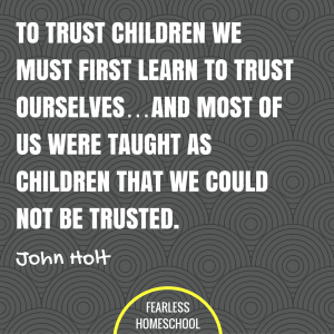 To trust children we must first learn to trust ourselves...and most of us were taught as children that we could not be trusted. John Holt homeschooling quote featured on Fearless Homeschool.
