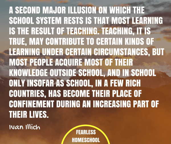 A second major illusion on which the school system rests is that most learning is the result of teaching. Teaching, it is true, may contribute to certain kinds of learning under certain circumstances, But most people acquire most of their knowledge outside school, and in school only insofar as school, in a few rich countries, has become their place of confinement during an increasing part of their lives. Ivan Ilich deschooling quote featured on Fearless Homeschool.