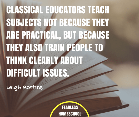 Classical educators teach subjects not because they are practical, but because they also train people to think clearly about difficult issues. Leigh Bortins quote featured on Fearless Homeschool.