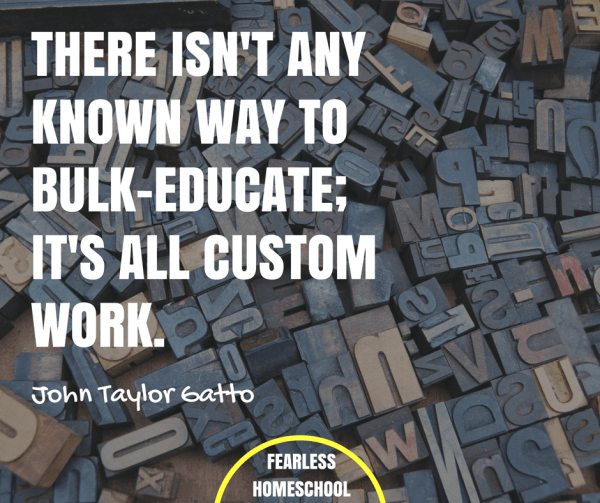 There isn't any known way to bulk–educate; it's all custom work. John Taylor Gatto quote featured on Fearless Homeschool.
