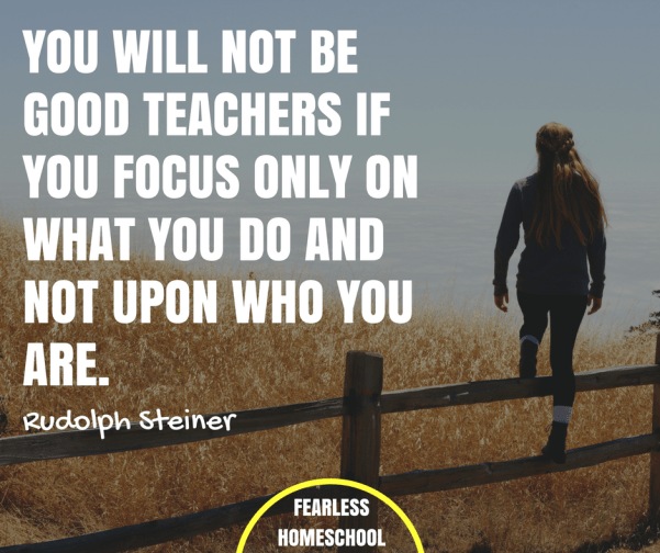 You will not be good teachers if you focus only on what you do and not upon who you are - Rudolph Steiner homeschooling quote featured on Fearless Homeschool.