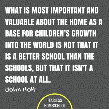 What is most important and valuable about the home as a base for children's growth into the world is not that it is a better school than the schools, but that it isn't a school at all. John Holt homeschooling quote featured on Fearless Homeschool.
