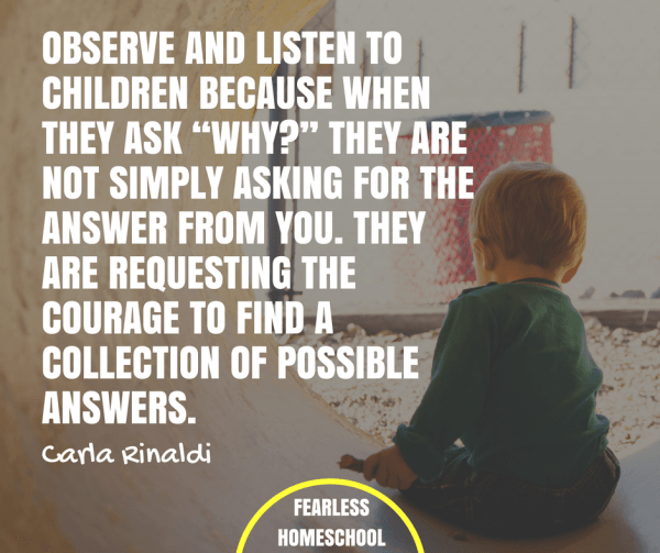 """Observe and listen to children because when they ask """"why?"""" they are not simply asking for the answer from you. They are requesting the courage to find a collection of possible answers – Carla Rinaldi Reggio Emilia / Project-Based Homeschooling quote featured on Fearless Homeschool."""