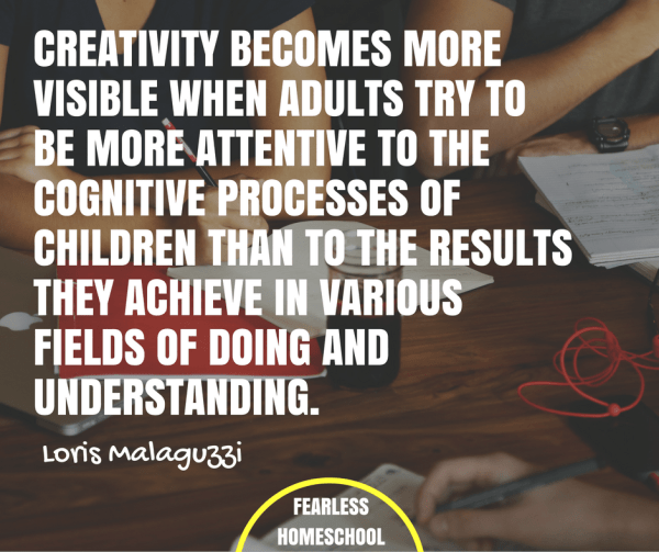 Creativity becomes more visible when adults try to be more attentive to the cognitive processes of children than to the results they achieve in various fields of doing and understanding. - Loris Malaguzzi quote, related to Reggio Emilia / Project Based Homeschooling, featured on Fearless Homeschool.