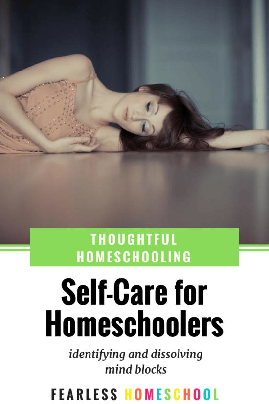 Self-care for homeschoolers - identifying and dissolving mind blocks that prevent you from being your best. Featured on Fearless Homeschool.