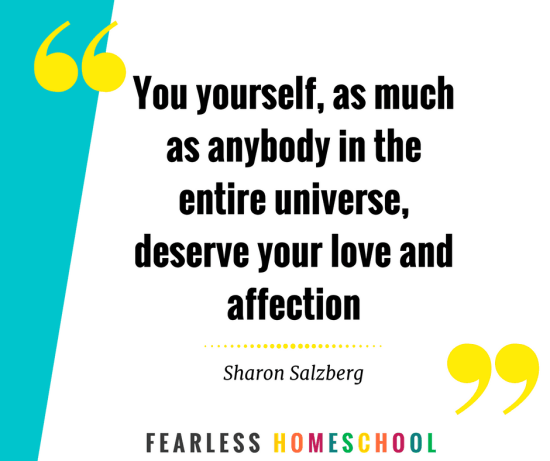 You yourself, as much as anybody in the entire universe, deserve your love and affection - Sharon Salzberg quote on self care, featured on Fearless Homeschool