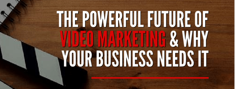 The Powerful Future of Video Marketing & Why Your Business Needs It.