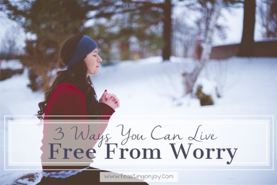 3 Ways You Can Live Free From Worry 1 | Feasting On Joy